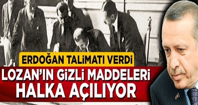 Erdoğan talimatı verdi, Lozan'ın gizli maddeleri halka açılıyor