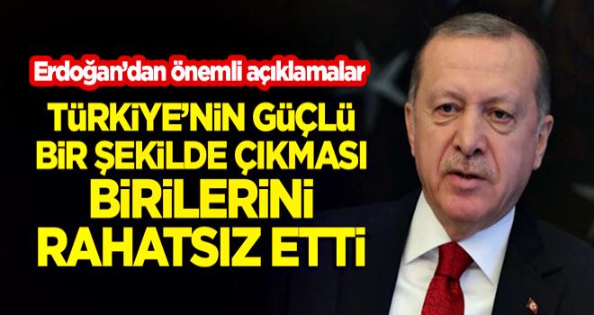 Cumhurbaşkanı Erdoğan: Türkiye'nin güçlü bir şekilde çıkması birilerini rahatsız etti