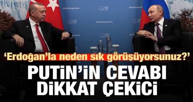 Putin'e 'neden çok sık görüşüyorsunuz' sorusu