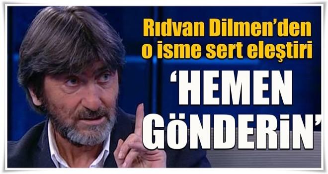 Rıdvan Dilmen'den o isme sert eleştiri! Hemen gönderin...