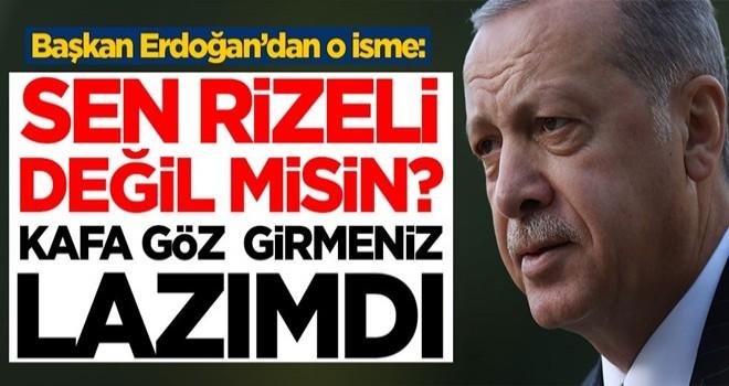 Başkan Erdoğan'dan o isme: Sen Rizeli değil misin? Kafa göz girmeniz lazımdı