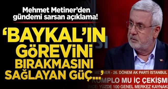 Mehmet Metiner'den gündemi sarsan açıklama! 'Baykal'ın görevini bırakmasını sağlayan güç...'