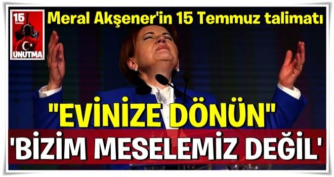 Meral Akşener'in 15 Temmuz talimatı şoke etti: Bizim meselemiz değil, evinize dönün