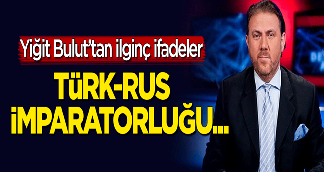 Yiğit Bulut'tan ilginç sözler: Türk-Rus imparatorluğu...