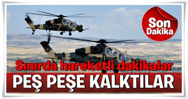 Sınırda hareketlilik: Helikopterler peş peşe kalktı