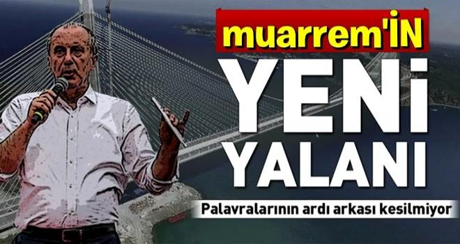 Muharrem İnce'den Yavuz Sultan Selim Köprüsü yalanı .