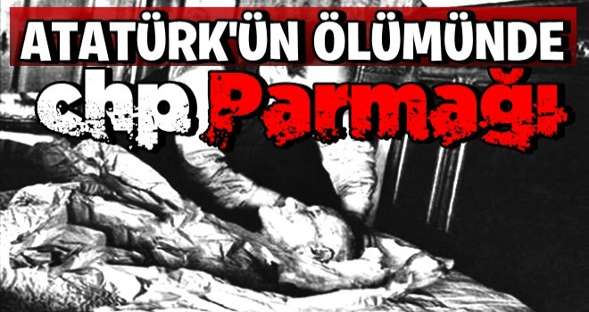 Atatürk'ün ölümünde CHP parmağı!