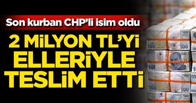 Son kurban CHP'li isim oldu! 2 milyon TL'yi elleriyle teslim etti