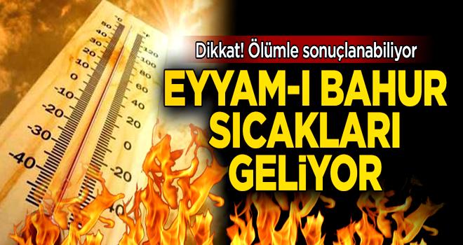 Dikkat, 'eyyam-ı bahur' sıcakları geliyor!
