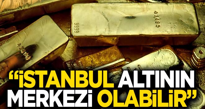 ''İstanbul dünyanın yeni altın merkezi olabilir''