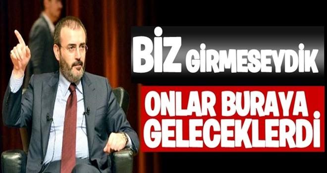 ''AFRİN'E GİRMESEYDİK ONLAR BURAYA GELECEKLERDİ''