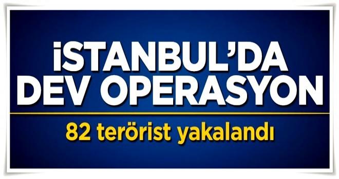 İstanbul'da dev operasyon: 82 terörist yakalandı
