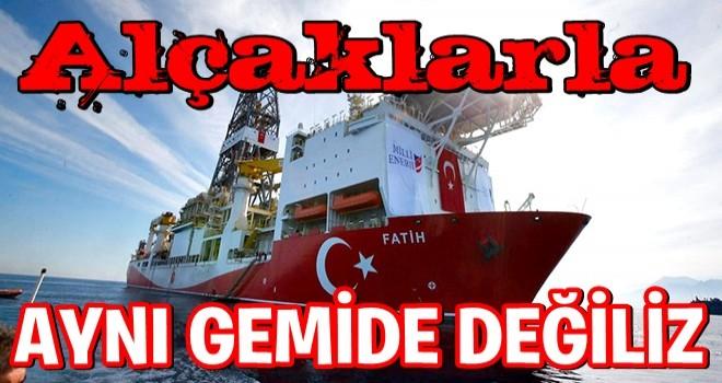 ALÇAKLARLA Aynı gemide değiliz.Türkiye başka bir gemi.