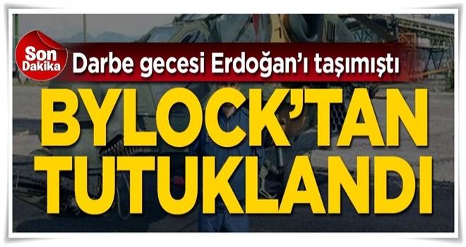 Darbe gecesi Erdoğan'ı taşımıştı! Bylock'tan tutuklandı