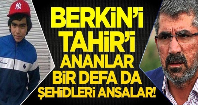 Berkin'i, Tahir'i ananlar bir defa da şehidleri ansalar!