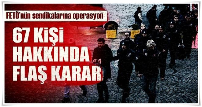 FETÖ'nün sendikalarına operasyon! 67 kişi hakkında gözaltı kararı