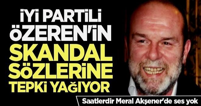 İYİ Partili Özeren'in skandal sözlerine tepki yağıyor