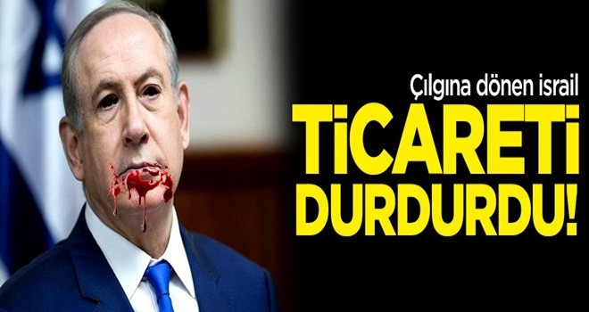 Çılgına dönen İsrail ticareti durdurdu!