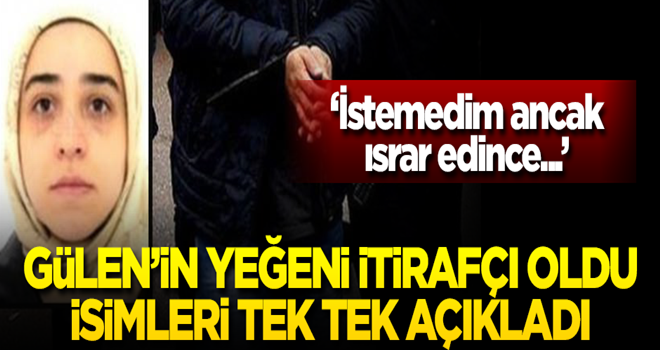 Gülen'in yeğeni itirafçı oldu! 100 isim verdi