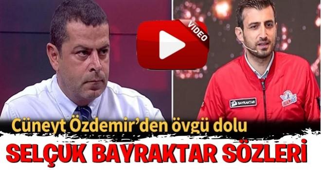 Cüneyt Özdemir'den Selçuk Bayraktar'a övgü dolu sözler!