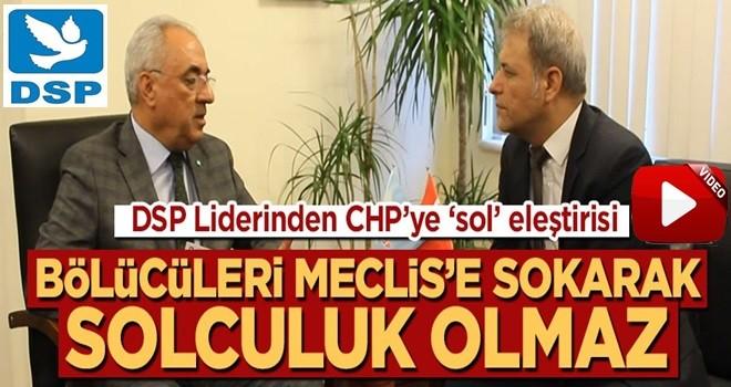 DSP liderinden CHP'ye 'sol' eleştirisi: Bölücüleri Meclis'e soktuysanız, bunun adı solculuk olamaz