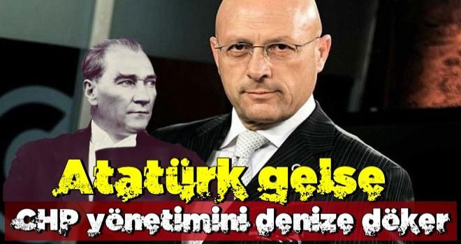 Atatürk gelse CHP yönetimini denize döker!