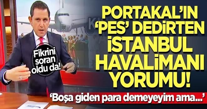 Fatih Portakal'dan ilginç İstanbul Havalimanı yorumu