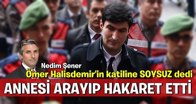 Ömer Halisdemir'in katili'nin annesi Nedim Şener'i aradı