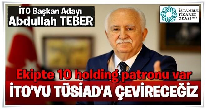 TEBER ; Ekipte 10 holding patronu var İTO'yu TÜSİAD'a çevireceğim..
