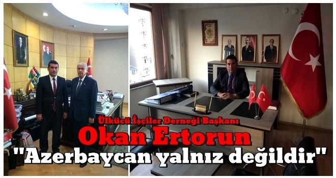 Ülkücü İşçiler Derneği Başkanı Okan Ertorun'dan Azerbaycan'a Destek Açıklaması
