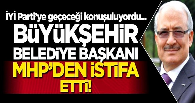 MHP'li Büyükşehir Belediye Başkanı partisinden istifa etti!