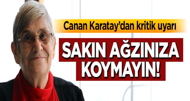 Canan Karatay'dan kritik uyarı: Sakın ağzınıza koymayın