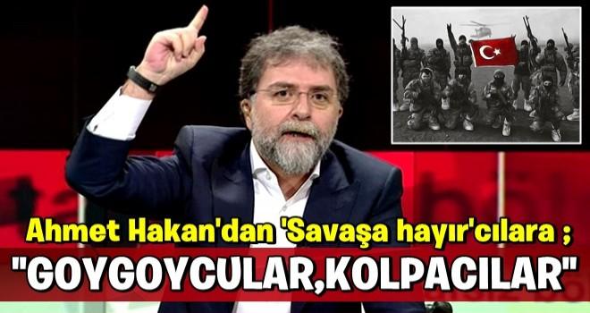 Ahmet Hakan'dan 'Savaşa hayır'cılara: Goygoycu, kolpacı, eyyamcılar