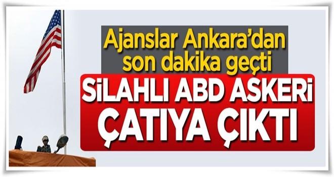 Ajanslar Ankara'dan son dakika geçti, silahlı ABD askeri çatıya çıktı