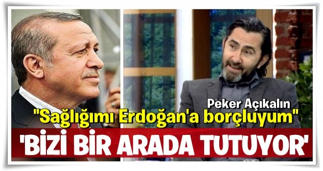 Sağlığımı Erdoğan'a borçluyum