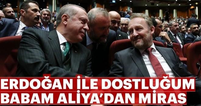 """""""Erdoğan ile dostluğum babam Aliya'dan miras"""""""