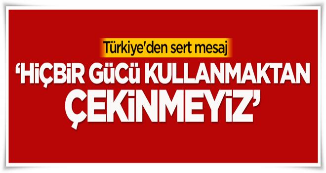 Türkiye'den sert mesaj: Hiçbir gücü kullanmaktan çekinmeyiz