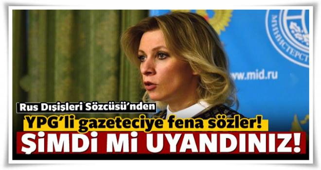 Zaharova'dan YPG yanlısı gazeteciye çok sert cevap