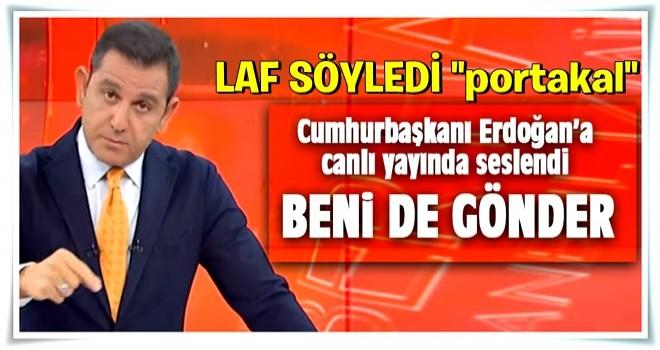 Fatih Portakal Erdoğan'a seslendi: Beni de gönderin