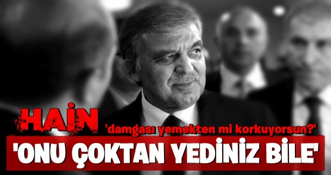 Abdullah Gül'ü bombaladı! 'Hain damgası yemekten mi korkuyorsun?'