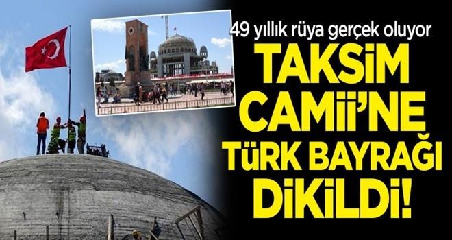 Tarihi gün! Taksim Camii'ne Türk bayrağı dikildi!