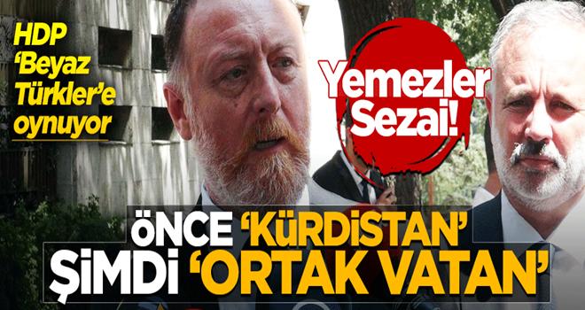 Sezai 'Beyaz Türkler'e oynuyor! Önce 'Kürdistan' şimdi 'Ortak vatan'...
