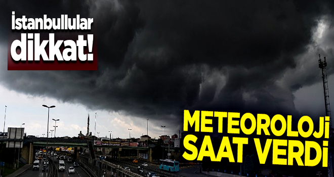 İstanbullular dikkat! Meteoroloji saat verdi
