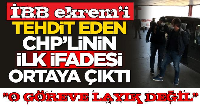 ekrem'i tehdit eden CHP'linin ilk ifadesi ortaya çıktı
