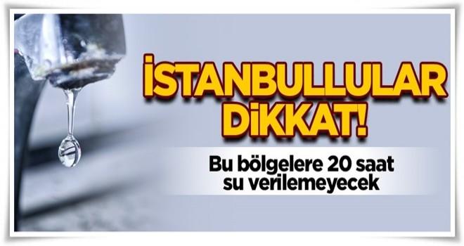 İstanbullular dikkat! Bu bölgelere 20 saat su verilemeyecek