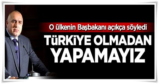 'Türkiye olmadan yapamayız'