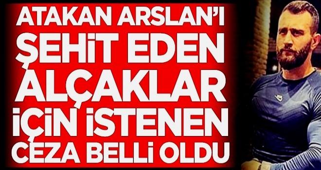 Atakan Arslan'ı şehit eden alçaklar için istenen ceza belli oldu