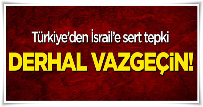 Türkiye'den İsrail'e sert tepki: Derhal vazgeçin!