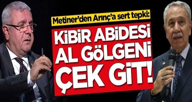 Mehmet Metiner'den Bülent Arınç'a tepki: Kibir abidesi, al gölgeni çek git