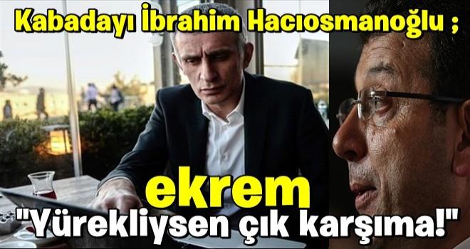 İbrahim Hacıosmanoğlu Ekrem İmamoğlu'na meydan okudu: Yürekliysen çık karşıma!